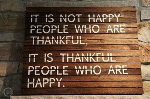 It is not happy people who are thankful, it is thankful people who are happy